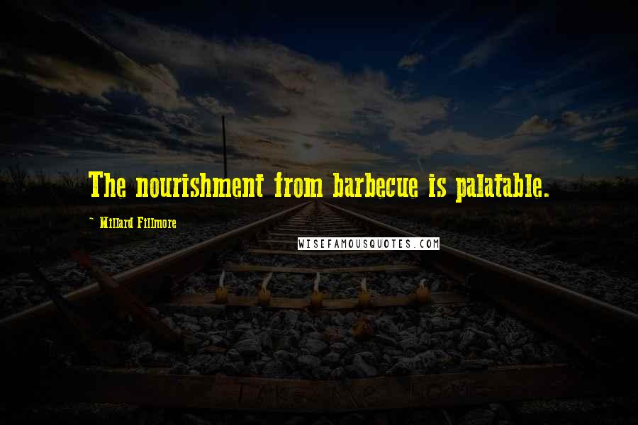 Millard Fillmore quotes: The nourishment from barbecue is palatable.