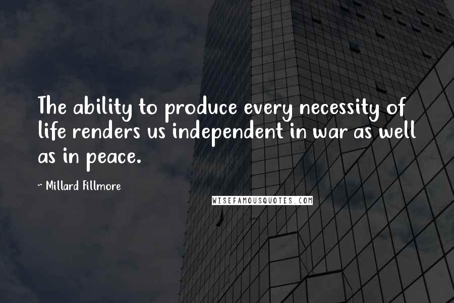 Millard Fillmore quotes: The ability to produce every necessity of life renders us independent in war as well as in peace.