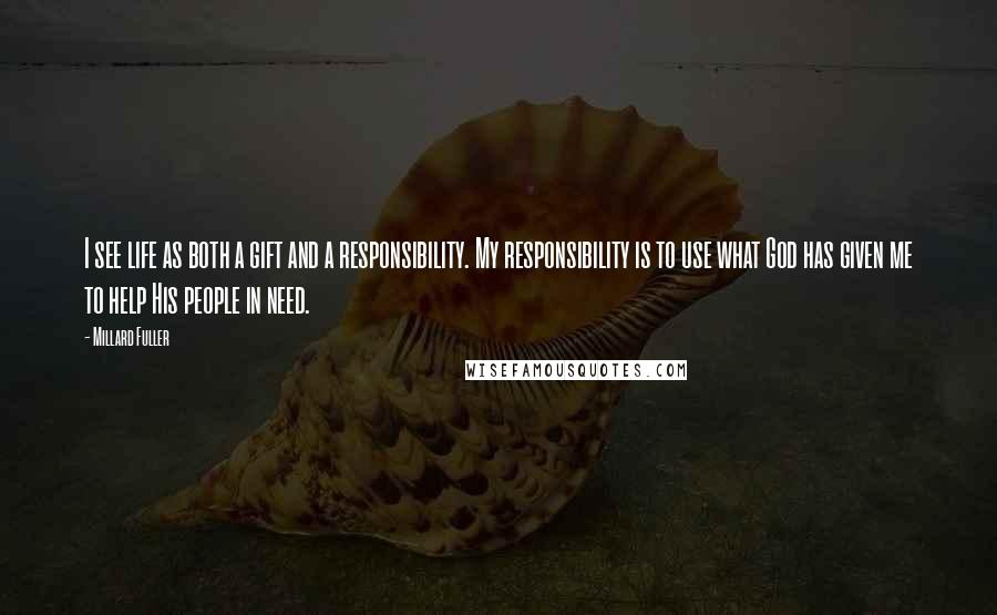 Millard Fuller quotes: I see life as both a gift and a responsibility. My responsibility is to use what God has given me to help His people in need.