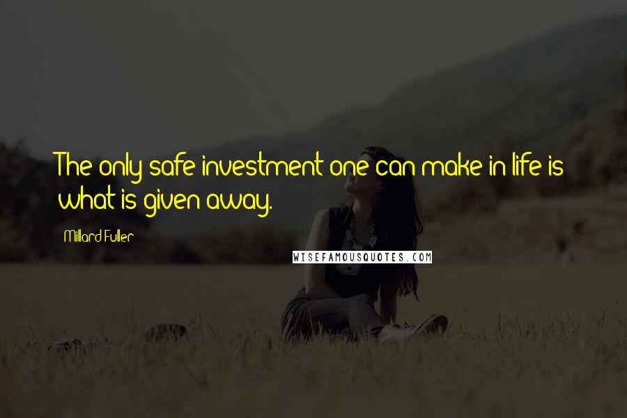 Millard Fuller quotes: The only safe investment one can make in life is what is given away.