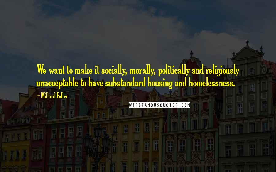 Millard Fuller quotes: We want to make it socially, morally, politically and religiously unacceptable to have substandard housing and homelessness.