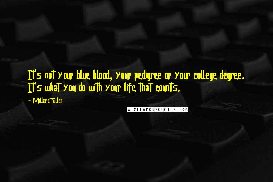 Millard Fuller quotes: It's not your blue blood, your pedigree or your college degree. It's what you do with your life that counts.