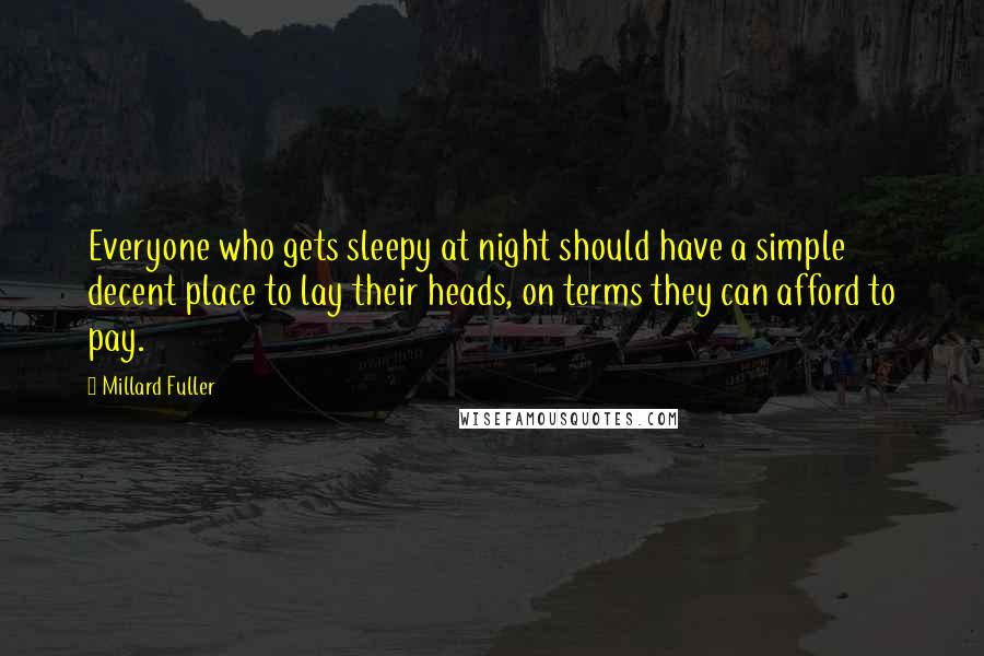 Millard Fuller quotes: Everyone who gets sleepy at night should have a simple decent place to lay their heads, on terms they can afford to pay.