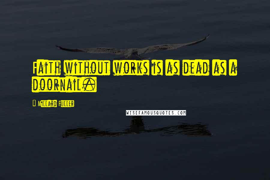 Millard Fuller quotes: Faith without works is as dead as a doornail.