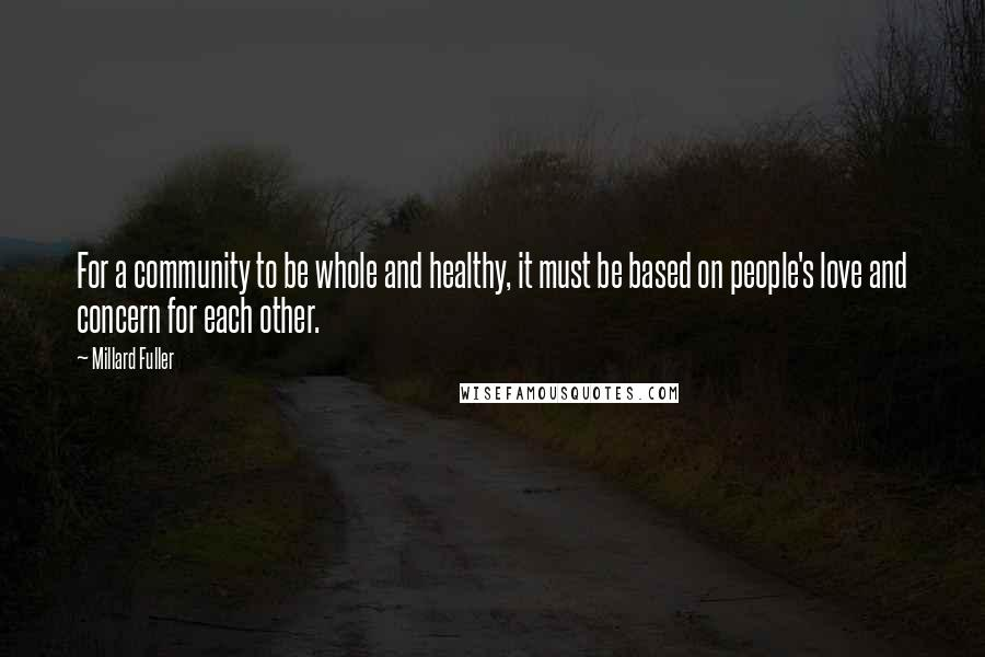 Millard Fuller quotes: For a community to be whole and healthy, it must be based on people's love and concern for each other.