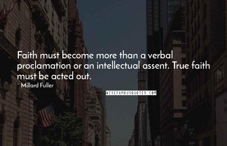 Millard Fuller quotes: Faith must become more than a verbal proclamation or an intellectual assent. True faith must be acted out.