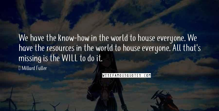 Millard Fuller quotes: We have the know-how in the world to house everyone. We have the resources in the world to house everyone. All that's missing is the WILL to do it.