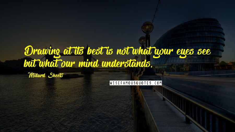 Millard Sheets quotes: Drawing at its best is not what your eyes see but what our mind understands.