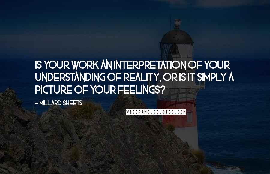 Millard Sheets quotes: Is your work an interpretation of your understanding of reality, or is it simply a picture of your feelings?