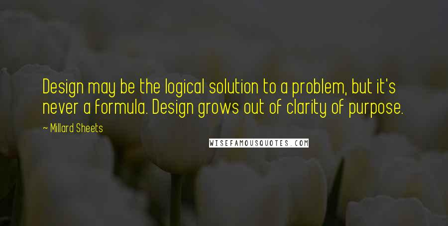 Millard Sheets quotes: Design may be the logical solution to a problem, but it's never a formula. Design grows out of clarity of purpose.