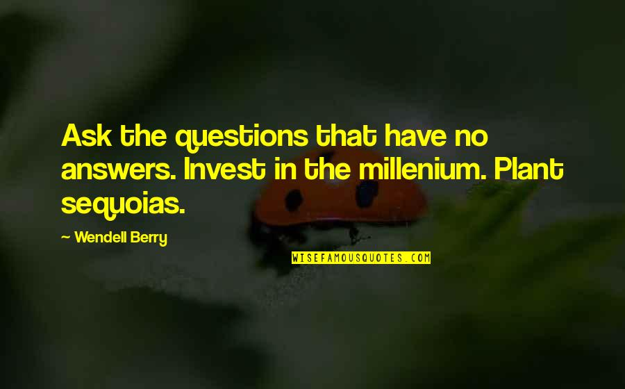 Millenium 1 Quotes By Wendell Berry: Ask the questions that have no answers. Invest