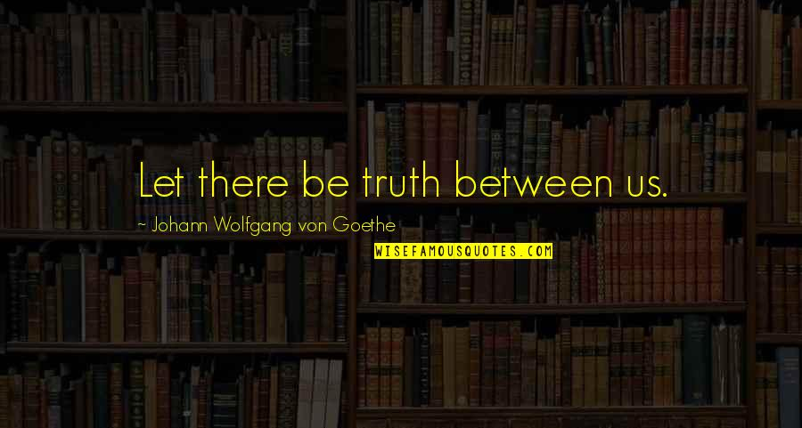 Millennial Inspirational Quotes By Johann Wolfgang Von Goethe: Let there be truth between us.