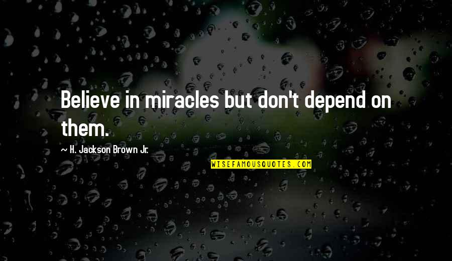 Millennial Marketing Quotes By H. Jackson Brown Jr.: Believe in miracles but don't depend on them.