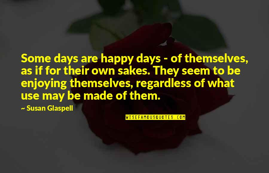 Millennial Marketing Quotes By Susan Glaspell: Some days are happy days - of themselves,