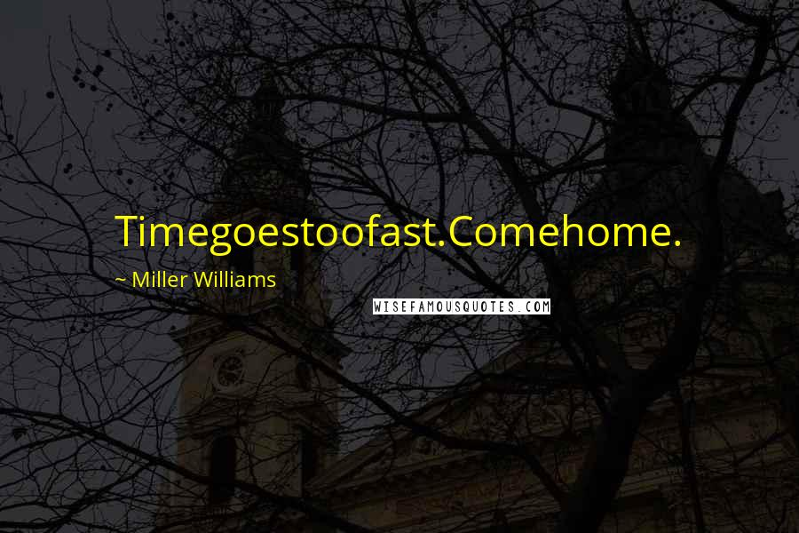 Miller Williams quotes: Timegoestoofast.Comehome.