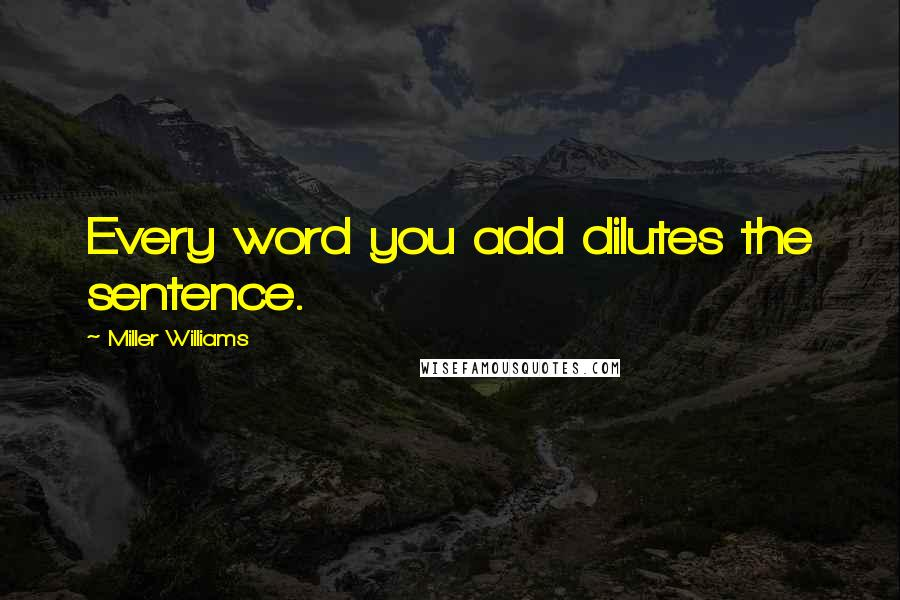 Miller Williams quotes: Every word you add dilutes the sentence.