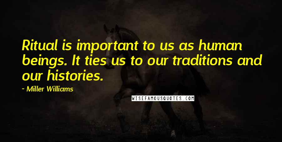 Miller Williams quotes: Ritual is important to us as human beings. It ties us to our traditions and our histories.