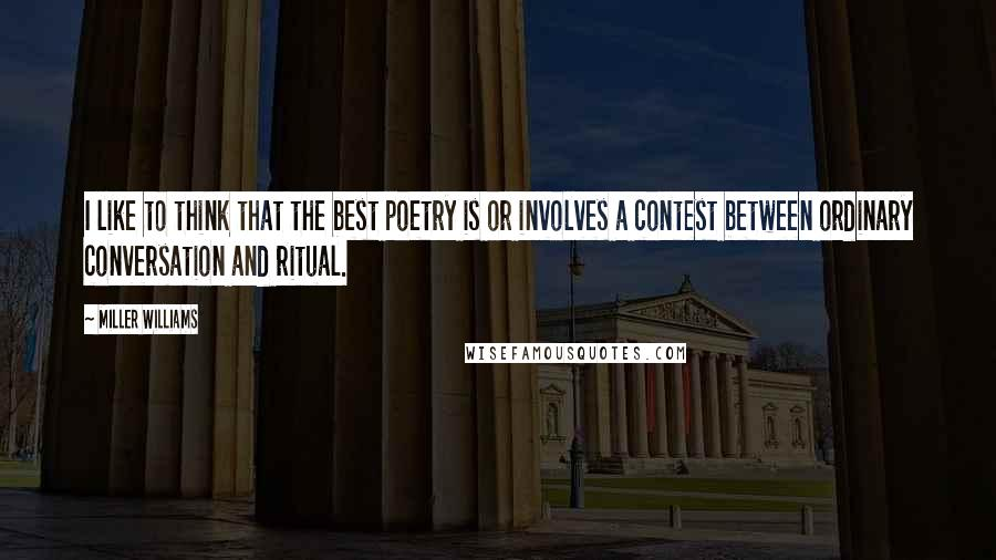Miller Williams quotes: I like to think that the best poetry is or involves a contest between ordinary conversation and ritual.
