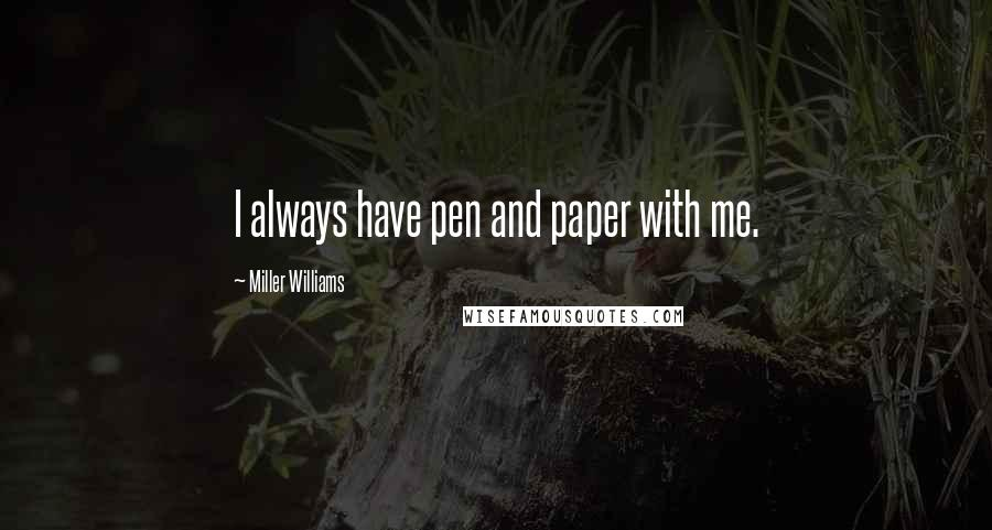 Miller Williams quotes: I always have pen and paper with me.