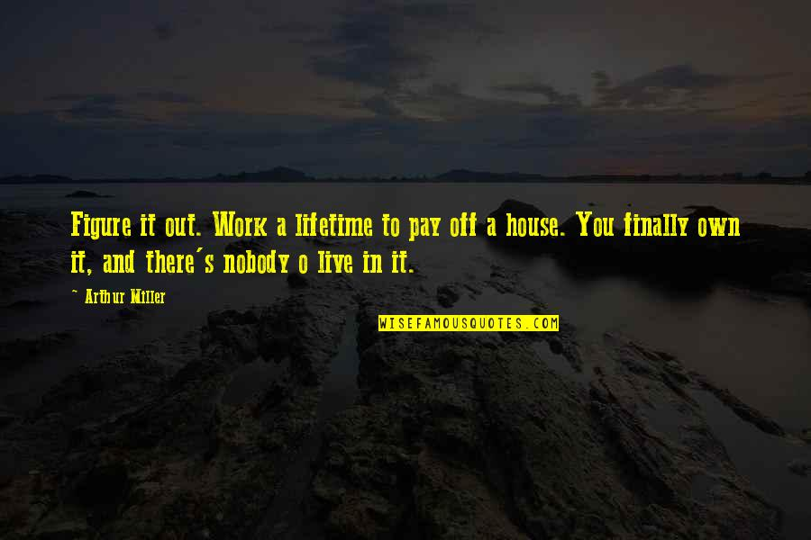 Miller's Quotes By Arthur Miller: Figure it out. Work a lifetime to pay