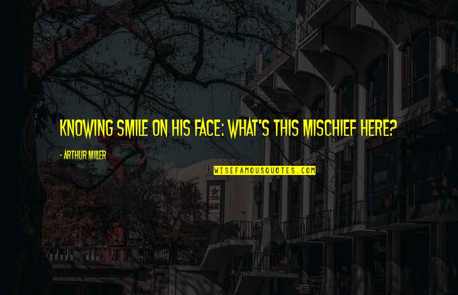 Miller's Quotes By Arthur Miller: Knowing smile on his face: What's this mischief