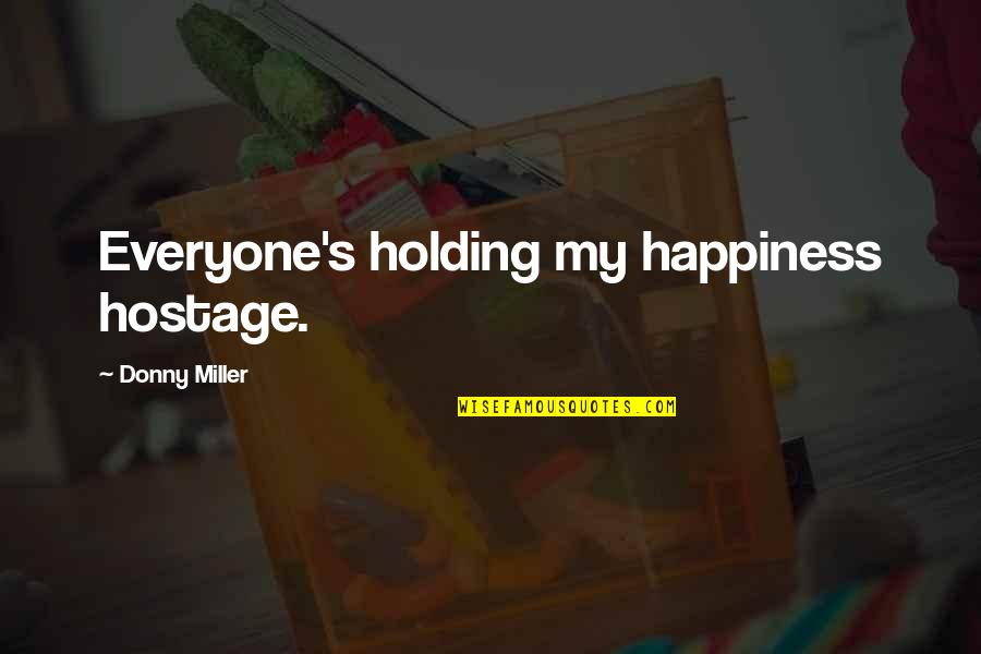 Miller's Quotes By Donny Miller: Everyone's holding my happiness hostage.