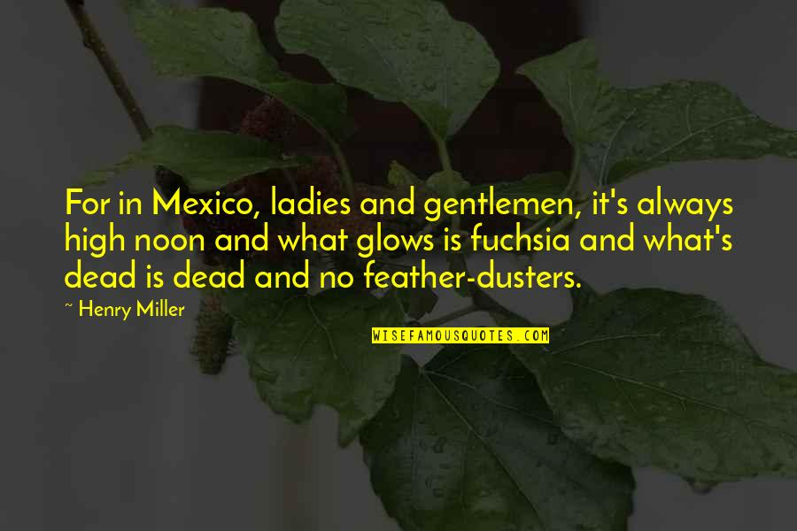 Miller's Quotes By Henry Miller: For in Mexico, ladies and gentlemen, it's always