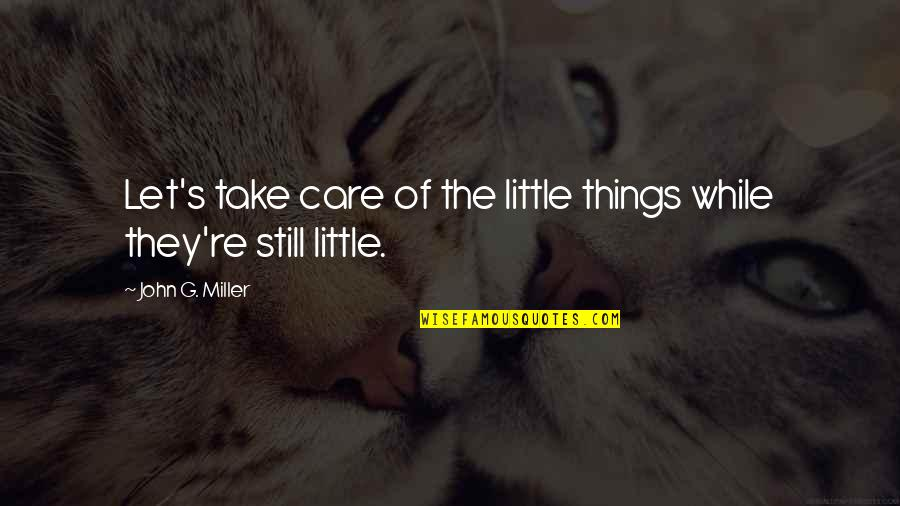Miller's Quotes By John G. Miller: Let's take care of the little things while