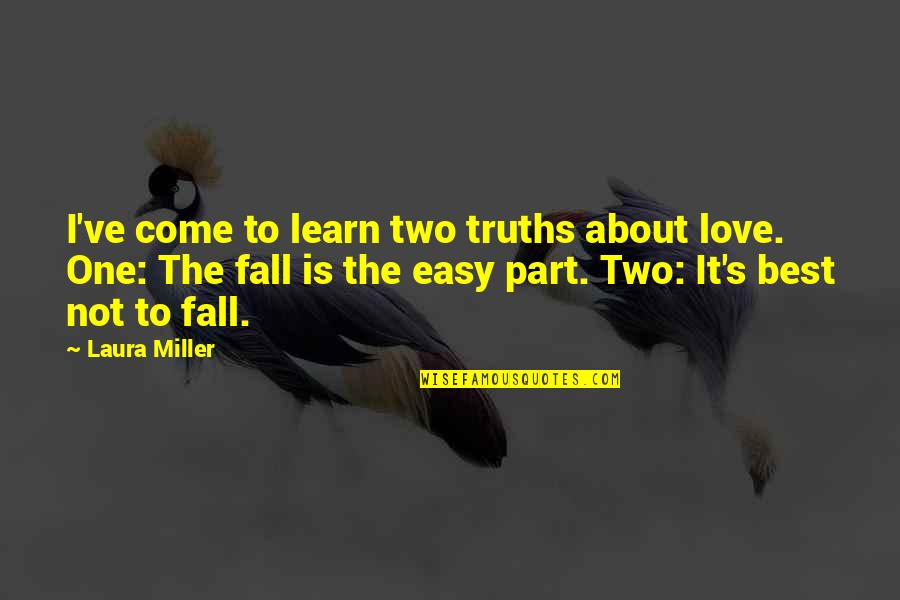 Miller's Quotes By Laura Miller: I've come to learn two truths about love.