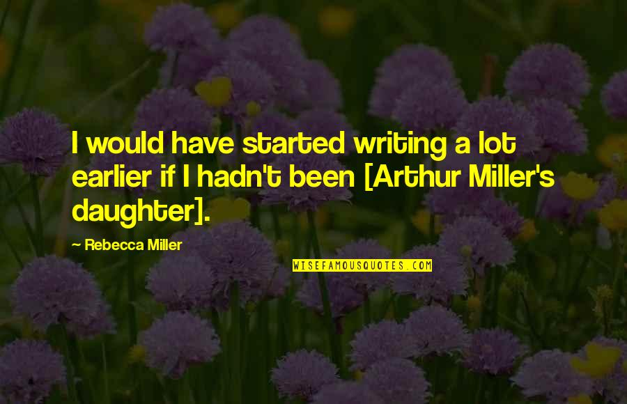 Miller's Quotes By Rebecca Miller: I would have started writing a lot earlier
