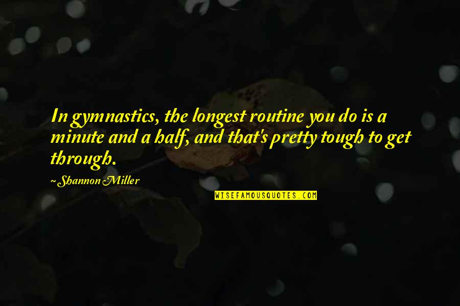 Miller's Quotes By Shannon Miller: In gymnastics, the longest routine you do is