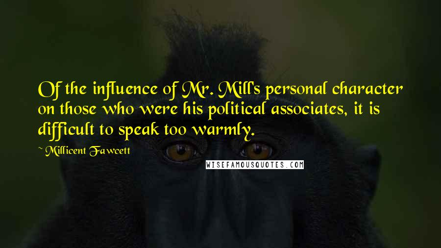 Millicent Fawcett quotes: Of the influence of Mr. Mill's personal character on those who were his political associates, it is difficult to speak too warmly.
