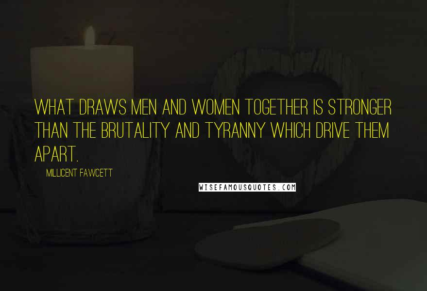 Millicent Fawcett quotes: What draws men and women together is stronger than the brutality and tyranny which drive them apart.