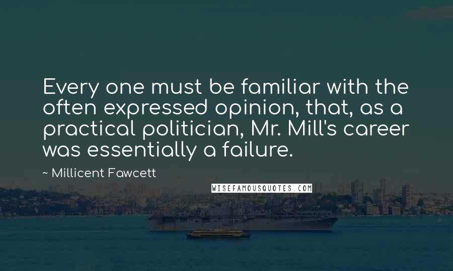 Millicent Fawcett quotes: Every one must be familiar with the often expressed opinion, that, as a practical politician, Mr. Mill's career was essentially a failure.