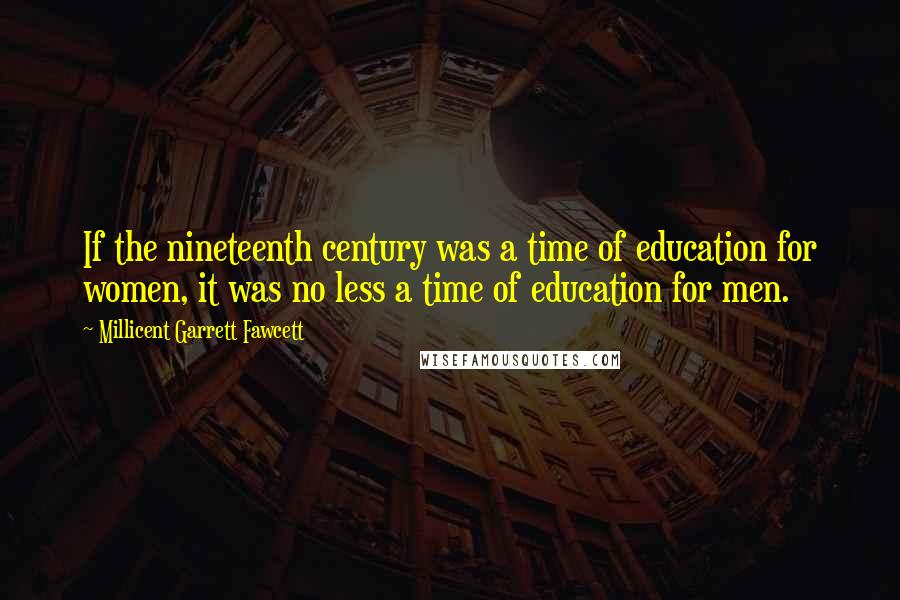 Millicent Garrett Fawcett quotes: If the nineteenth century was a time of education for women, it was no less a time of education for men.