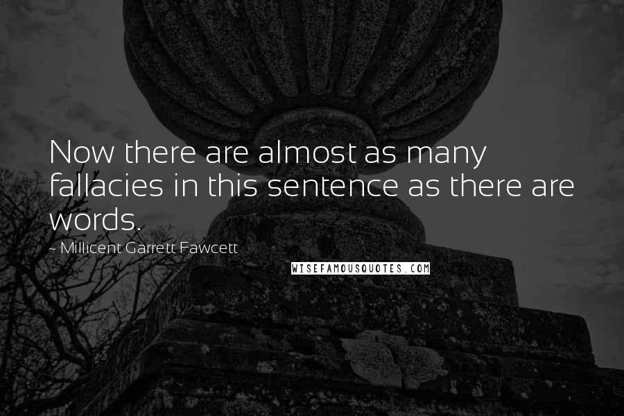 Millicent Garrett Fawcett quotes: Now there are almost as many fallacies in this sentence as there are words.