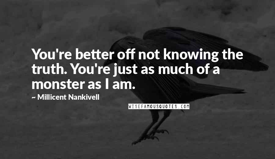 Millicent Nankivell quotes: You're better off not knowing the truth. You're just as much of a monster as I am.