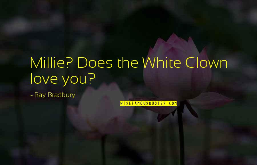 Millie Quotes By Ray Bradbury: Millie? Does the White Clown love you?
