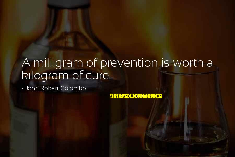 Milligram Quotes By John Robert Colombo: A milligram of prevention is worth a kilogram