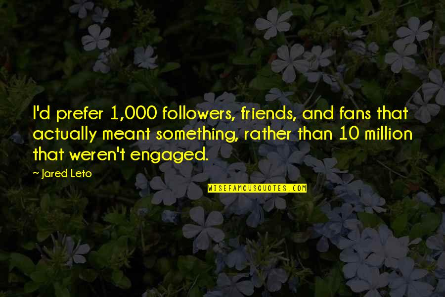 Million Friends Quotes By Jared Leto: I'd prefer 1,000 followers, friends, and fans that