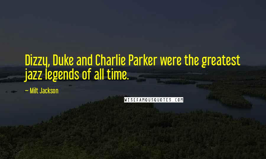 Milt Jackson quotes: Dizzy, Duke and Charlie Parker were the greatest jazz legends of all time.
