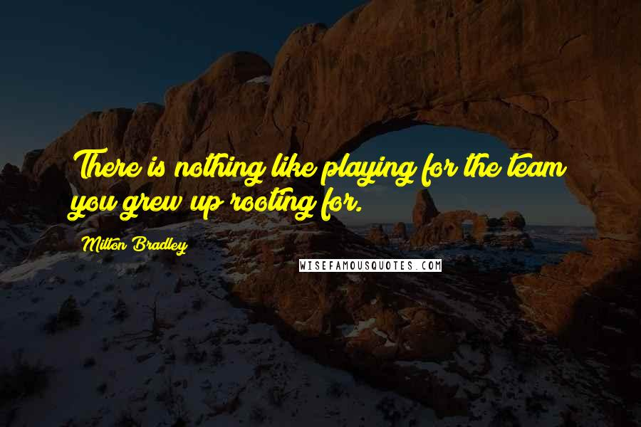 Milton Bradley quotes: There is nothing like playing for the team you grew up rooting for.