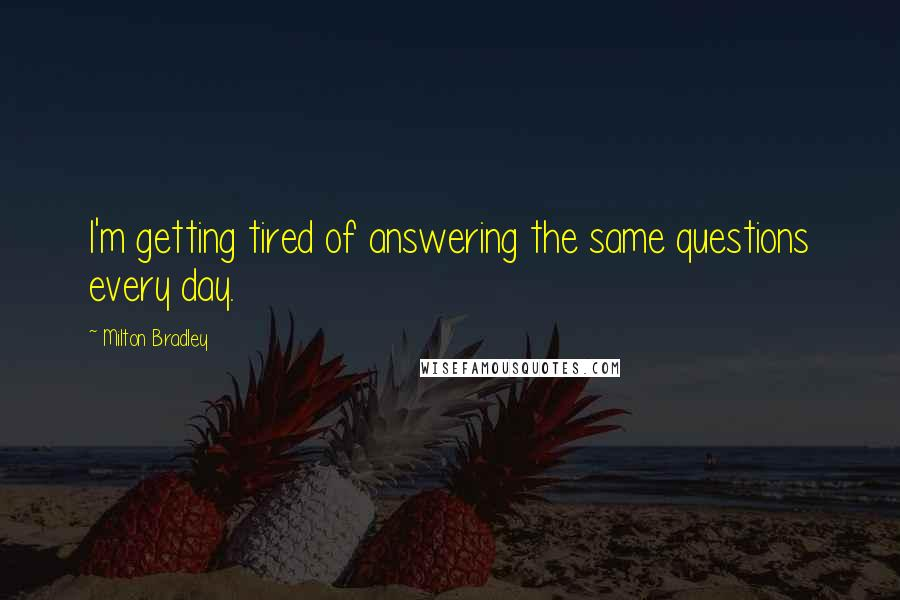Milton Bradley quotes: I'm getting tired of answering the same questions every day.