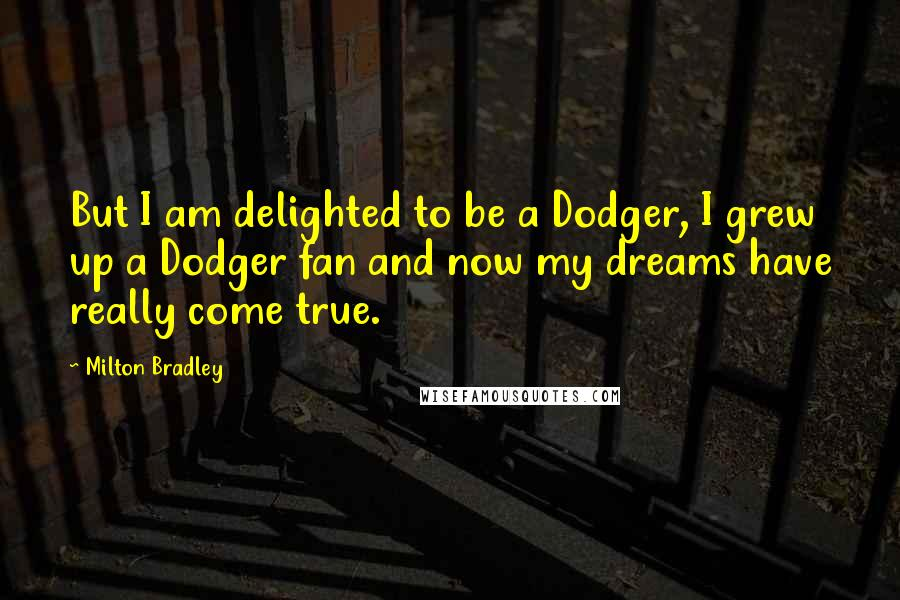 Milton Bradley quotes: But I am delighted to be a Dodger, I grew up a Dodger fan and now my dreams have really come true.
