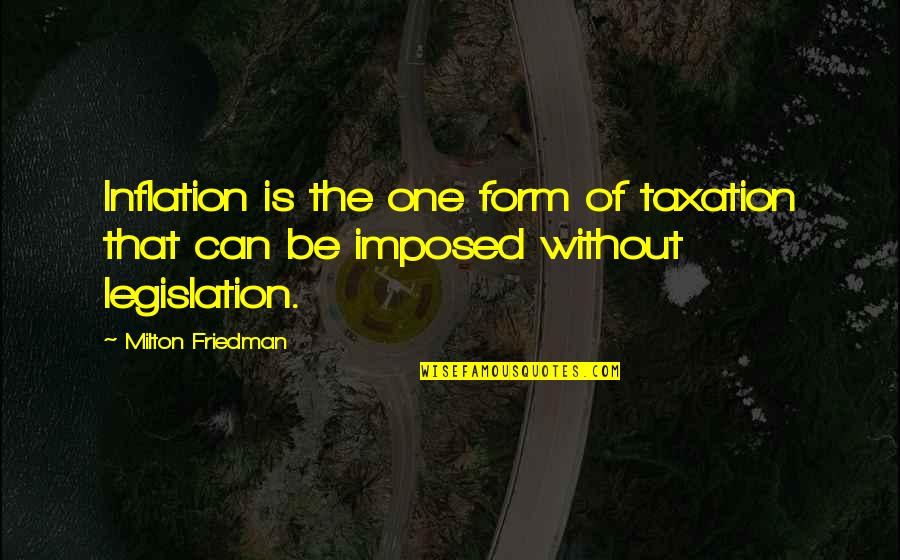 Milton Friedman Inflation Quotes By Milton Friedman: Inflation is the one form of taxation that