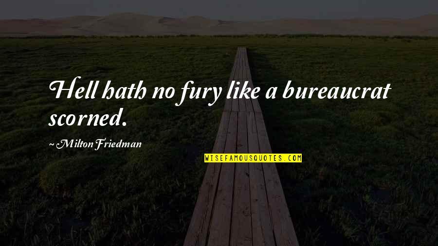 Milton Hell Quotes By Milton Friedman: Hell hath no fury like a bureaucrat scorned.