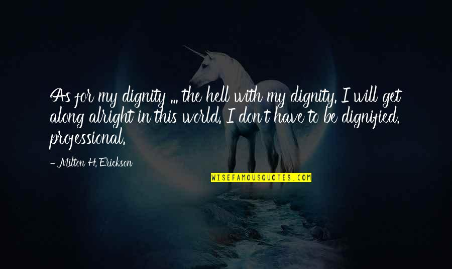 Milton Hell Quotes By Milton H. Erickson: As for my dignity ... the hell with