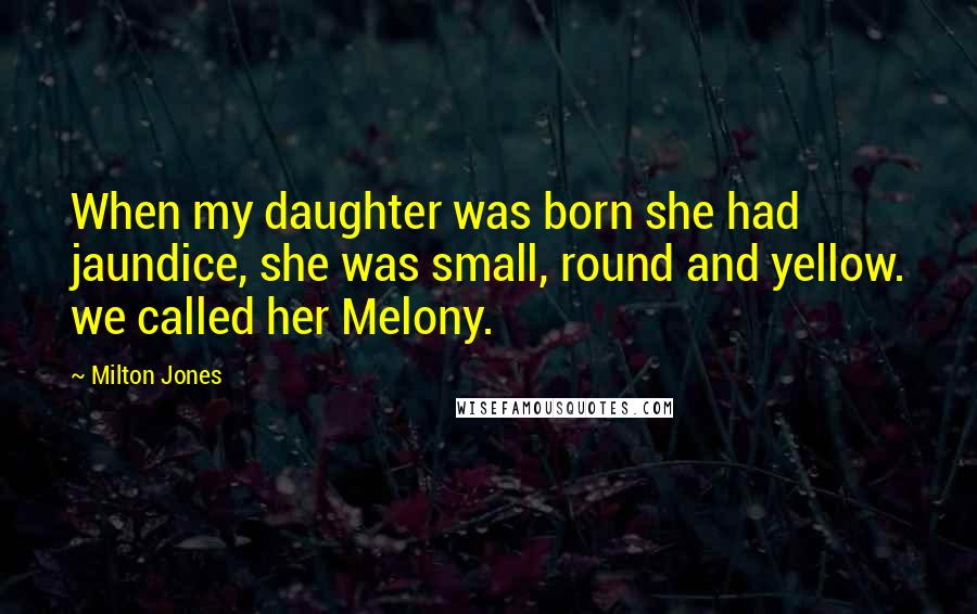 Milton Jones quotes: When my daughter was born she had jaundice, she was small, round and yellow. we called her Melony.