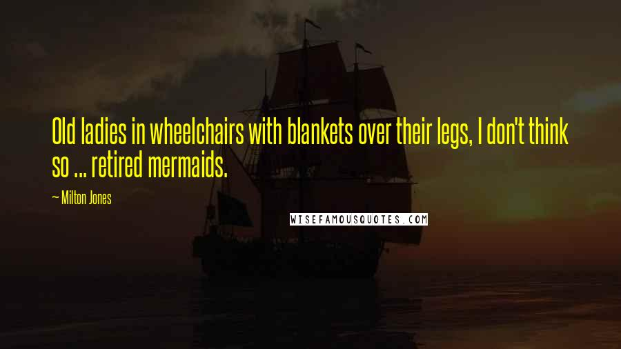 Milton Jones quotes: Old ladies in wheelchairs with blankets over their legs, I don't think so ... retired mermaids.