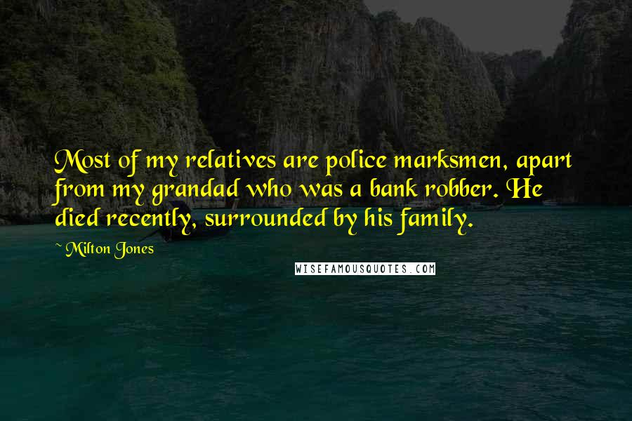 Milton Jones quotes: Most of my relatives are police marksmen, apart from my grandad who was a bank robber. He died recently, surrounded by his family.